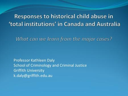 Professor Kathleen Daly School of Criminology and Criminal Justice Griffith University