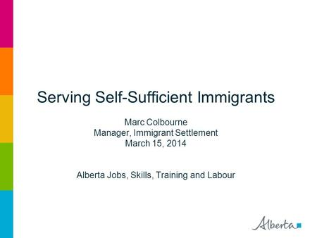 Serving Self-Sufficient Immigrants Marc Colbourne Manager, Immigrant Settlement March 15, 2014 Alberta Jobs, Skills, Training and Labour.