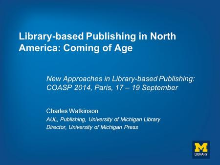 Library-based Publishing in North America: Coming of Age New Approaches in Library-based Publishing: COASP 2014, Paris, 17 – 19 September Charles Watkinson.