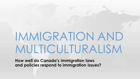How well do Canada's immigration laws and policies respond to immigration issues? IMMIGRATION AND MULTICULTURALISM.
