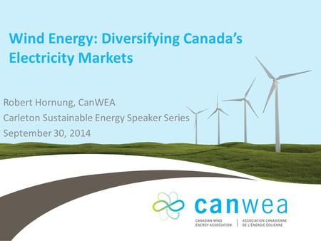 Wind Energy: Diversifying Canada's Electricity Markets Robert Hornung, CanWEA Carleton Sustainable Energy Speaker Series September 30, 2014.