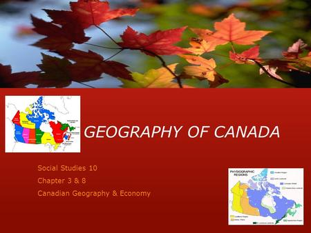 GEOGRAPHY OF CANADA Social Studies 10 Chapter 3 & 8 Canadian Geography & Economy.