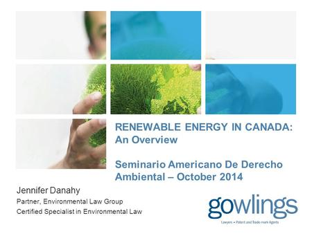 RENEWABLE ENERGY IN CANADA: An Overview Seminario Americano De Derecho Ambiental – October 2014 Jennifer Danahy Partner, Environmental Law Group Certified.