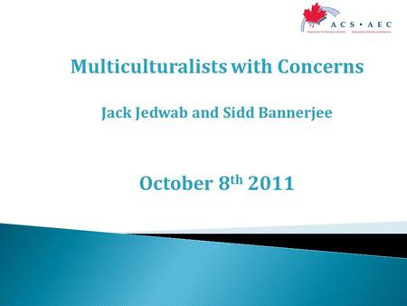 Multiculturalists with Concerns Jack Jedwab and Sidd Bannerjee October 8 th 2011.