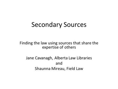 Secondary Sources Finding the law using sources that share the expertise of others Jane Cavanagh, Alberta Law Libraries and Shaunna Mireau, Field Law.