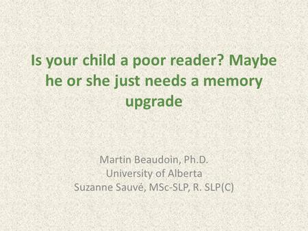 Is your child a poor reader? Maybe he or she just needs a memory upgrade Martin Beaudoin, Ph.D. University of Alberta Suzanne Sauvé, MSc-SLP, R. SLP(C)