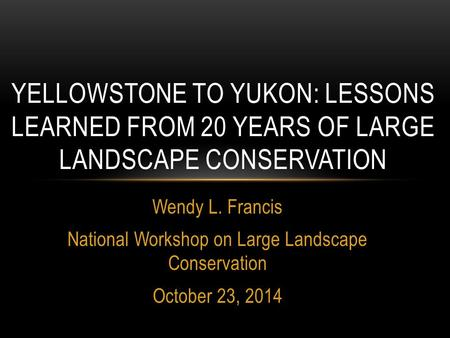 Wendy L. Francis National Workshop on Large Landscape Conservation October 23, 2014 YELLOWSTONE TO YUKON: LESSONS LEARNED FROM 20 YEARS OF LARGE LANDSCAPE.