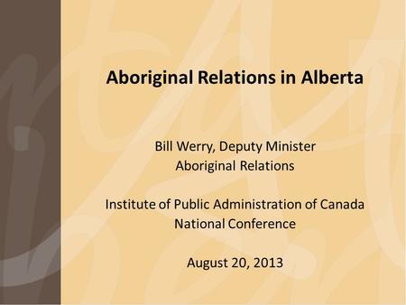 Aboriginal Relations in Alberta Bill Werry, Deputy Minister Aboriginal Relations Institute of Public Administration of Canada National Conference August.