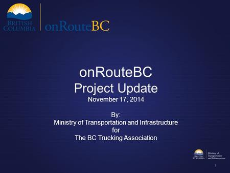 OnRouteBC Project Update November 17, 2014 By: Ministry of Transportation and Infrastructure for The BC Trucking Association 1.