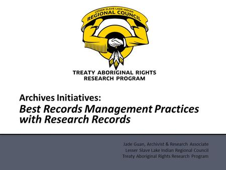 Jade Guan, Archivist & Research Associate Lesser Slave Lake Indian Regional Council Treaty Aboriginal Rights Research Program Archives Initiatives: Best.