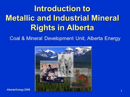 Introduction to Metallic and Industrial Mineral Rights in Alberta Alberta Energy 2006 1 Coal & Mineral Development Unit, Alberta Energy.