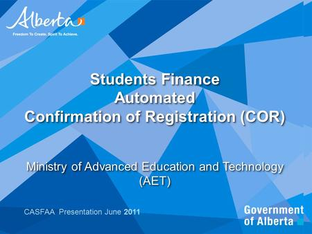 Students Finance Automated Confirmation of Registration (COR) Ministry of Advanced Education and Technology (AET) CASFAA Presentation June 2011.