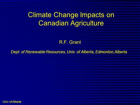 Univ. of Alberta Climate Change Impacts on Canadian Agriculture R.F. Grant Dept. of Renewable Resources, Univ. of Alberta, Edmonton,Alberta.