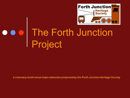 The Forth Junction Project a visionary multi-venue major attraction proposed by the Forth Junction Heritage Society.
