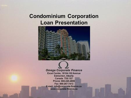 Condominium Corporation Loan Presentation Omega Corporate Finance Excel Centre, 18104-102 Avenue Edmonton, Alberta Canada T5S 1S7 Phone: 866-240-4808 Fax: