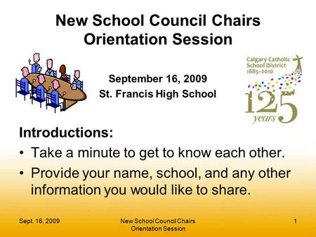 Sept. 16, 2009New School Council Chairs Orientation Session 1 September 16, 2009 St. Francis High School Introductions: Take a minute to get to know each.