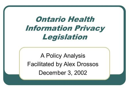 Ontario Health Information Privacy Legislation A Policy Analysis Facilitated by Alex Drossos December 3, 2002.