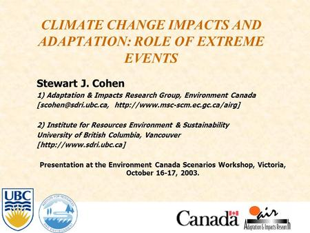 CLIMATE CHANGE IMPACTS AND ADAPTATION: ROLE OF EXTREME EVENTS Stewart J. Cohen 1) Adaptation & Impacts Research Group, Environment Canada