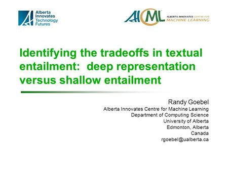 Identifying the tradeoffs in textual entailment: deep representation versus shallow entailment Randy Goebel Alberta Innovates Centre for Machine Learning.