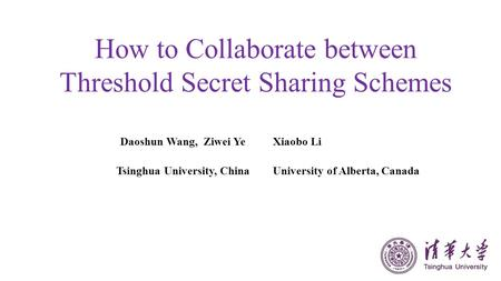 How to Collaborate between Threshold Secret Sharing Schemes Daoshun Wang, Ziwei YeXiaobo Li Tsinghua University, ChinaUniversity of Alberta, Canada.