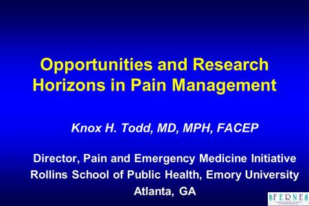 Opportunities and Research Horizons in Pain Management Knox H. Todd, MD, MPH, FACEP Director, Pain and Emergency Medicine Initiative Rollins School of.
