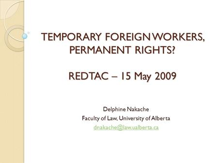 TEMPORARY FOREIGN WORKERS, PERMANENT RIGHTS? REDTAC – 15 May 2009 Delphine Nakache Faculty of Law, University of Alberta