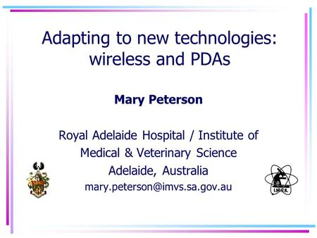 Adapting to new technologies: wireless and PDAs Mary Peterson Royal Adelaide Hospital / Institute of Medical & Veterinary Science Adelaide, Australia