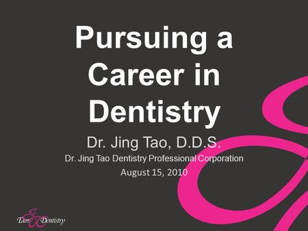 Pursuing a Career in Dentistry Dr. Jing Tao, D.D.S. Dr. Jing Tao Dentistry Professional Corporation August 15, 2010.
