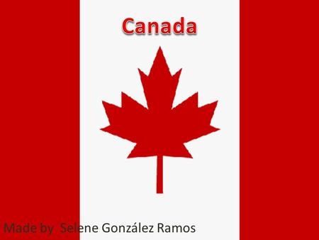 Made by Selene González Ramos. Introduction I'm going to talk about Canada.
