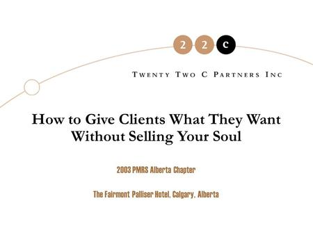 How to Give Clients What They Want Without Selling Your Soul 2003 PMRS Alberta Chapter The Fairmont Palliser Hotel, Calgary, Alberta.