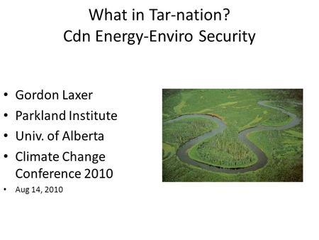 What in Tar-nation? Cdn Energy-Enviro Security Gordon Laxer Parkland Institute Univ. of Alberta Climate Change Conference 2010 Aug 14, 2010.