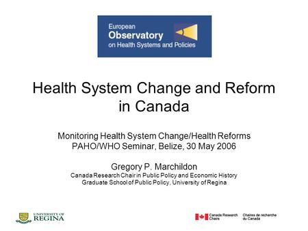 Health System Change and Reform in Canada Monitoring Health System Change/Health Reforms PAHO/WHO Seminar, Belize, 30 May 2006 Gregory P. Marchildon Canada.