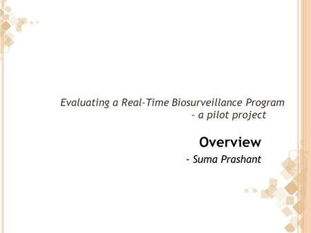 Evaluating a Real-Time Biosurveillance Program – a pilot project Overview - Suma Prashant.