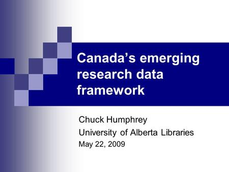 Canada's emerging research data framework Chuck Humphrey University of Alberta Libraries May 22, 2009.