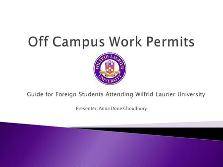 Guide for Foreign Students Attending Wilfrid Laurier University Presenter: Anna Done Choudhury.