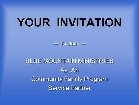 YOUR INVITATION --- To Join --- BLUE MOUNTAIN MINISTRIES As An Community Family Program Service Partner.
