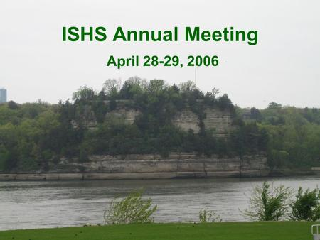 ISHS Annual Meeting April 28-29, 2006. Starved Rock Lodge.