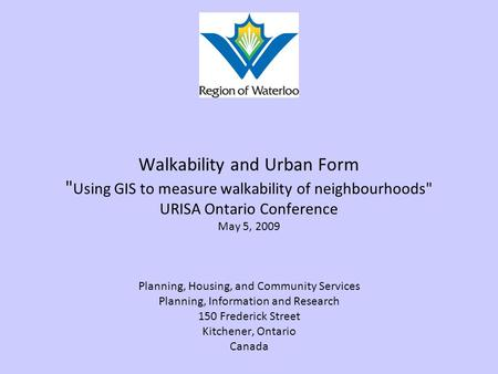 Walkability and Urban Form  Using GIS to measure walkability of neighbourhoods URISA Ontario Conference May 5, 2009 Planning, Housing, and Community.