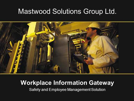 Mastwood Solutions Group Ltd. Workplace Information Gateway Safety and Employee Management Solution.