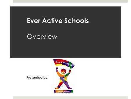 Ever Active Schools Overview Presented by:. Ever Active Schools A Comprehensive School Health approach to creating Healthy Active School Communities in.