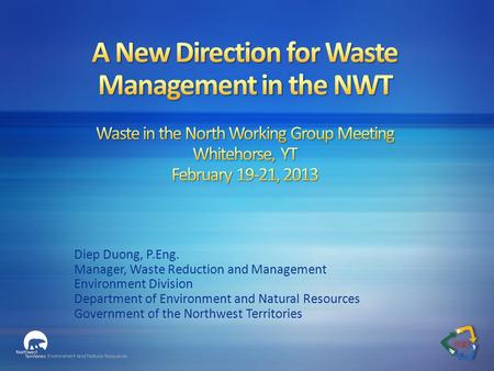 Diep Duong, P.Eng. Manager, Waste Reduction and Management Environment Division Department of Environment and Natural Resources Government of the Northwest.