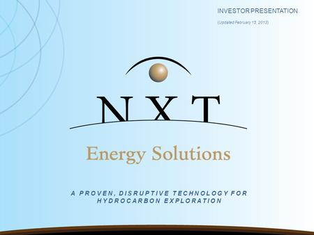 INVESTOR PRESENTATION ( Updated February 15, 2013 ) A PROVEN, DISRUPTIVE TECHNOLOGY FOR HYDROCARBON EXPLORATION.