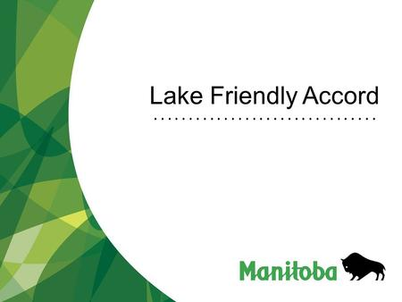 Lake Friendly Accord. Manitoba Water Stewardship Manitoba Water Stewardship - Lake Winnipeg Water Quality Challenges Action Underway Lake Friendly Accord.