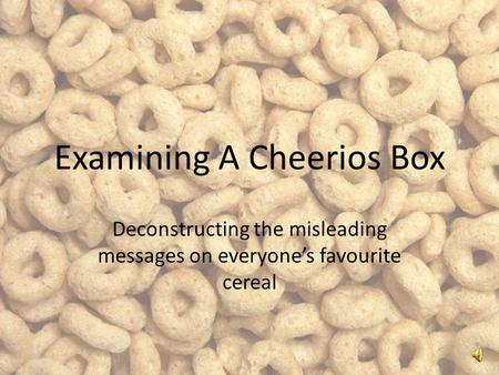 Examining A Cheerios Box Deconstructing the misleading messages on everyone's favourite cereal.