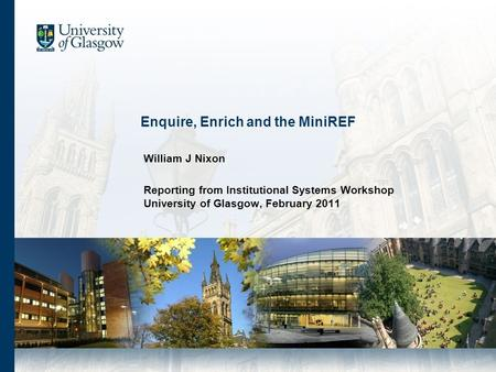 Enquire, Enrich and the MiniREF William J Nixon Reporting from Institutional Systems Workshop University of Glasgow, February 2011.