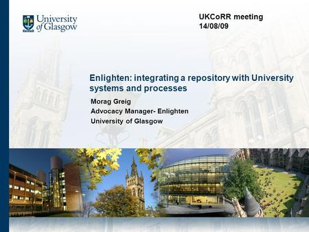 Enlighten: integrating a repository with University systems and processes Morag Greig Advocacy Manager- Enlighten University of Glasgow UKCoRR meeting.