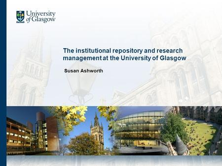The institutional repository and research management at the University of Glasgow Susan Ashworth.