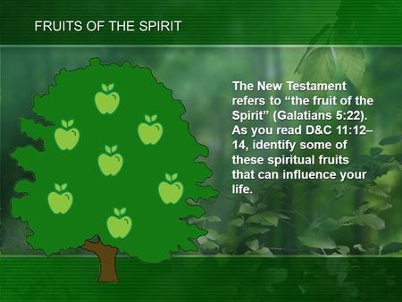 "The New Testament refers to ""the fruit of the Spirit"" (Galatians 5:22). As you read D&C 11:12– 14, identify some of these spiritual fruits that can influence."