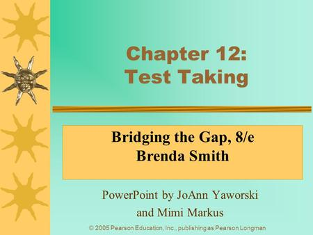 © 2005 Pearson Education, Inc., publishing as Pearson Longman Chapter 12: Test Taking PowerPoint by JoAnn Yaworski and Mimi Markus Bridging the Gap, 8/e.