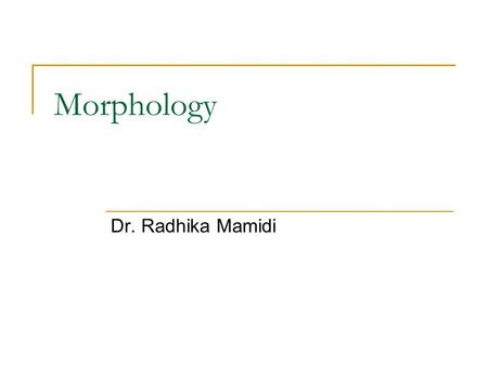Morphology Dr. Radhika Mamidi. Why are we studying morphology? The knowledge of words will help us process language computationally at word level. Knowledge.